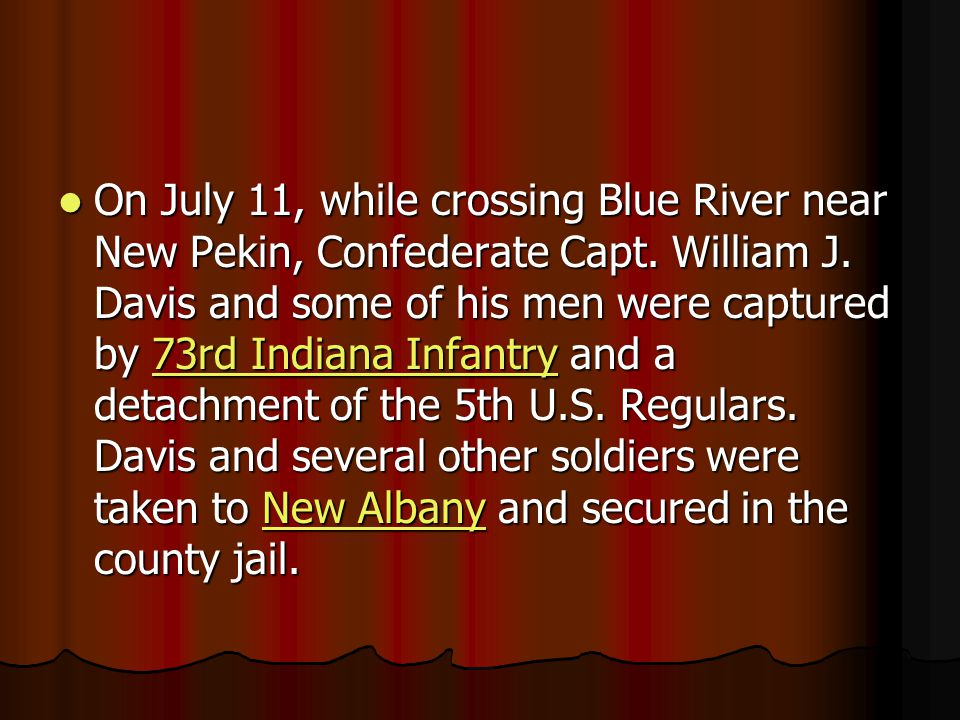On July 11, while crossing Blue River near New Pekin, Confederate Capt. William J. Davis and some of his men were captured by 73rd Indiana Infantry an