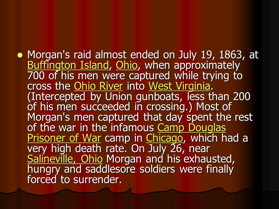 Morgan s raid almost ended on July 19, 1863, at Buffington Island, Ohio, when approximately 700 of his men were captured while trying to cross the Ohio River into West Virginia.