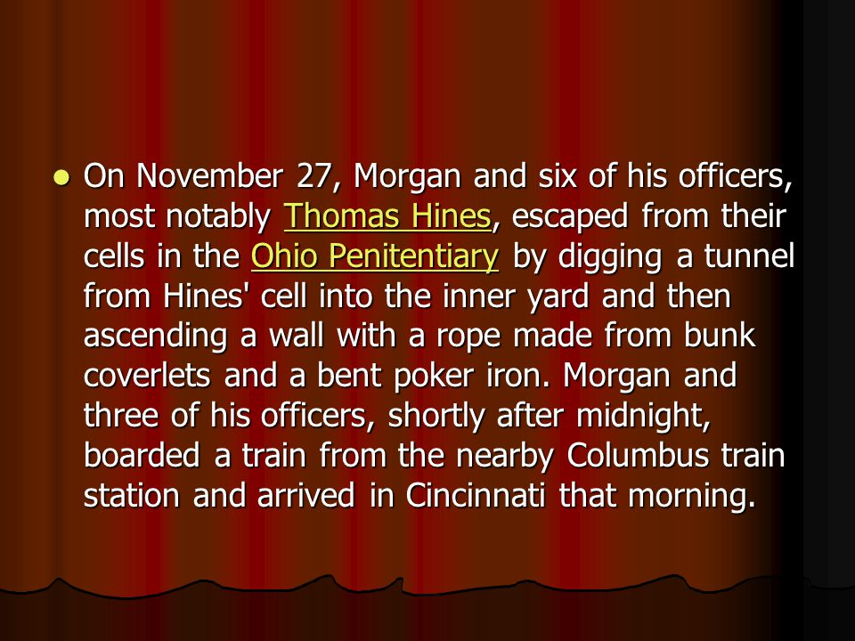 On November 27, Morgan and six of his officers, most notably Thomas Hines, escaped from their cells in the Ohio Penitentiary by digging a tunnel from Hines cell into the inner yard and then ascending a wall with a rope made from bunk coverlets and a bent poker iron.
