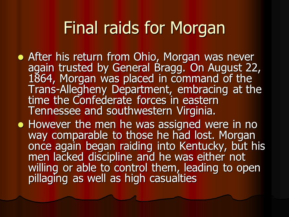 Final raids for Morgan After his return from Ohio, Morgan was never again trusted by General Bragg. On August 22, 1864, Morgan was placed in command o