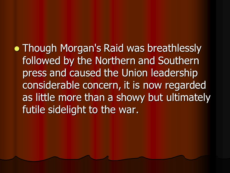Though Morgan s Raid was breathlessly followed by the Northern and Southern press and caused the Union leadership considerable concern, it is now regarded as little more than a showy but ultimately futile sidelight to the war.