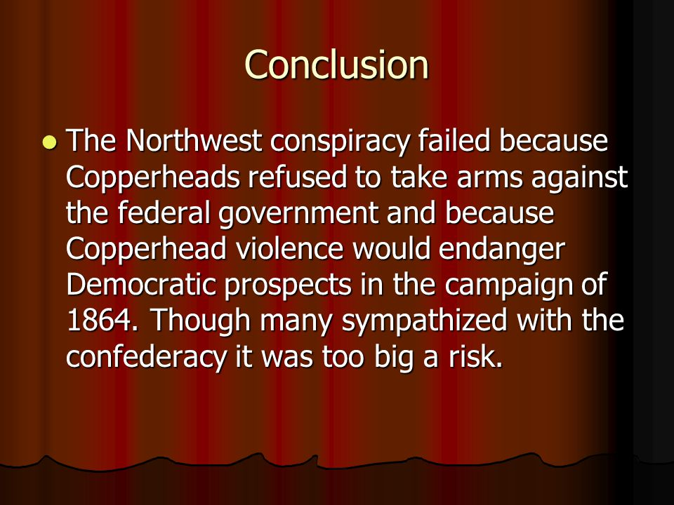 Conclusion The Northwest conspiracy failed because Copperheads refused to take arms against the federal government and because Copperhead violence would endanger Democratic prospects in the campaign of 1864.