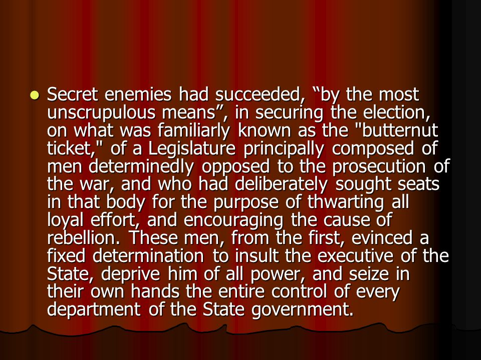 Secret enemies had succeeded, by the most unscrupulous means , in securing the election, on what was familiarly known as the butternut ticket, of a Legislature principally composed of men determinedly opposed to the prosecution of the war, and who had deliberately sought seats in that body for the purpose of thwarting all loyal effort, and encouraging the cause of rebellion.