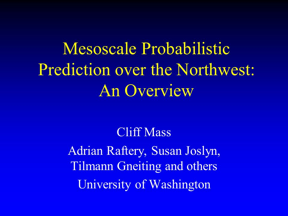 Mesoscale Probabilistic Prediction over the Northwest: An Overview Cliff Mass Adrian Raftery, Susan Joslyn, Tilmann Gneiting and others University of