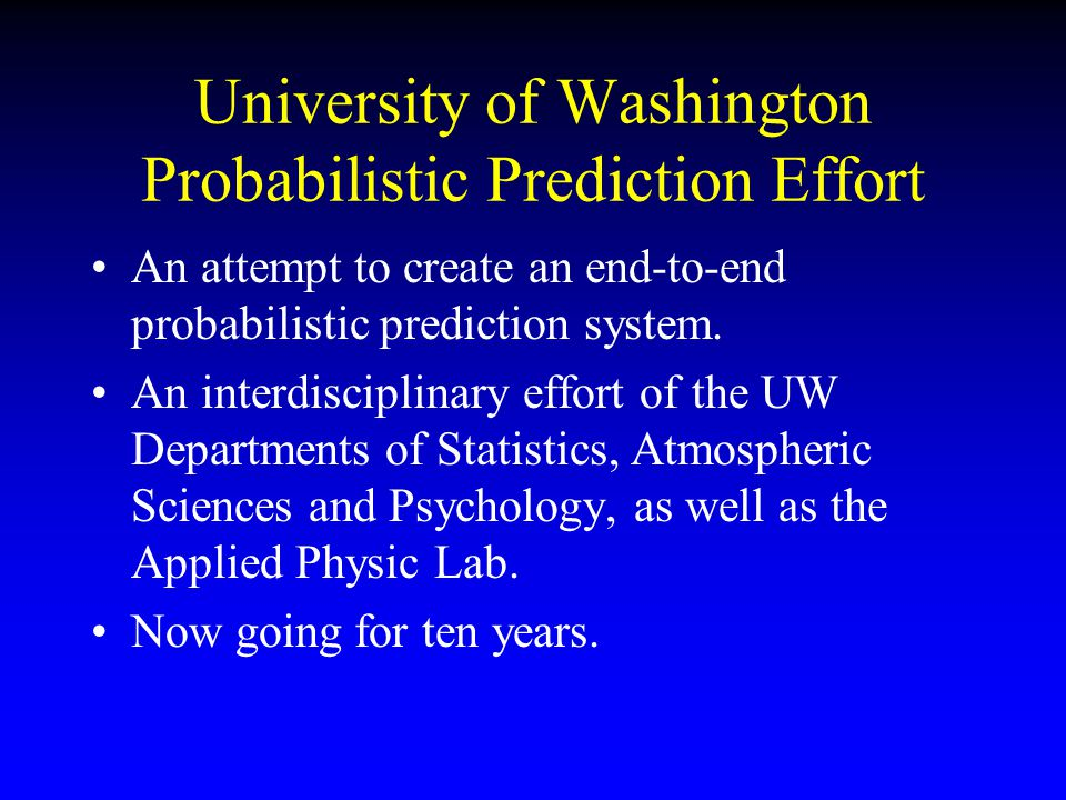 University of Washington Probabilistic Prediction Effort An attempt to create an end-to-end probabilistic prediction system. An interdisciplinary effo