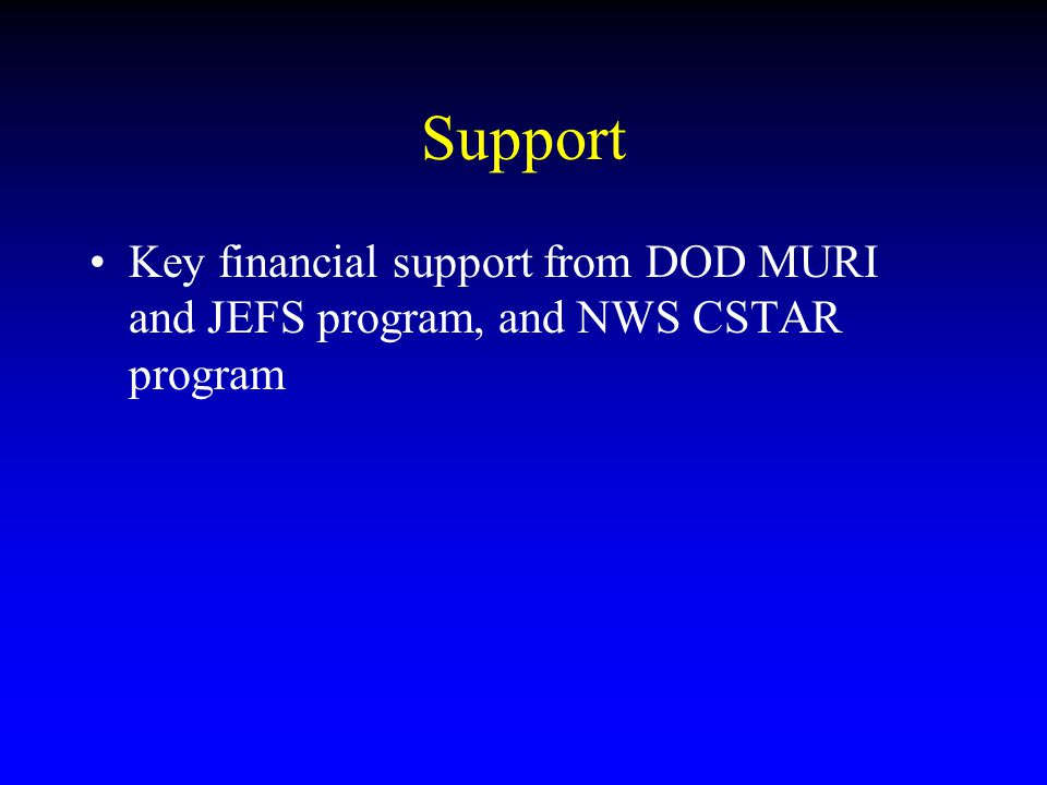 Support Key financial support from DOD MURI and JEFS program, and NWS CSTAR program