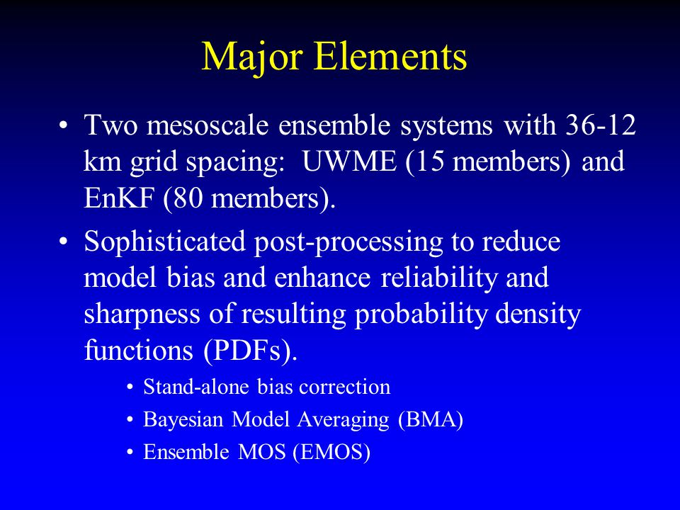 Major Elements Two mesoscale ensemble systems with 36-12 km grid spacing: UWME (15 members) and EnKF (80 members). Sophisticated post-processing to re