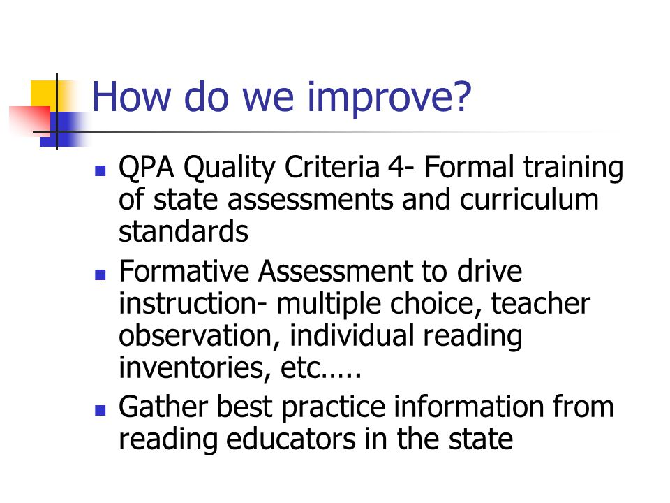 QPA Quality Criteria 4- Formal training of state assessments and curriculum standards Formative Assessment to drive instruction- multiple choice, teacher observation, individual reading inventories, etc…..