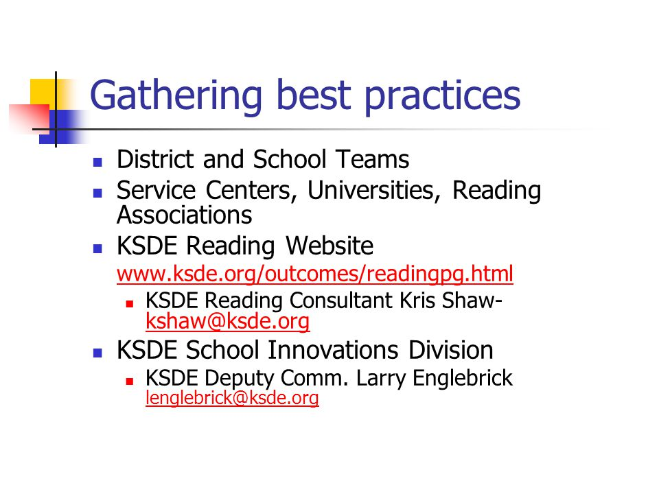 Gathering best practices District and School Teams Service Centers, Universities, Reading Associations KSDE Reading Website www.ksde.org/outcomes/readingpg.html KSDE Reading Consultant Kris Shaw- kshaw@ksde.org kshaw@ksde.org KSDE School Innovations Division KSDE Deputy Comm.