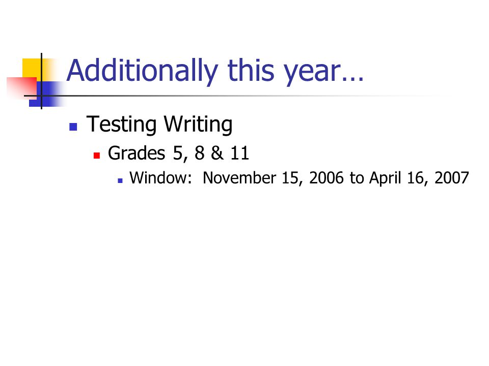 Additionally this year… Testing Writing Grades 5, 8 & 11 Window: November 15, 2006 to April 16, 2007