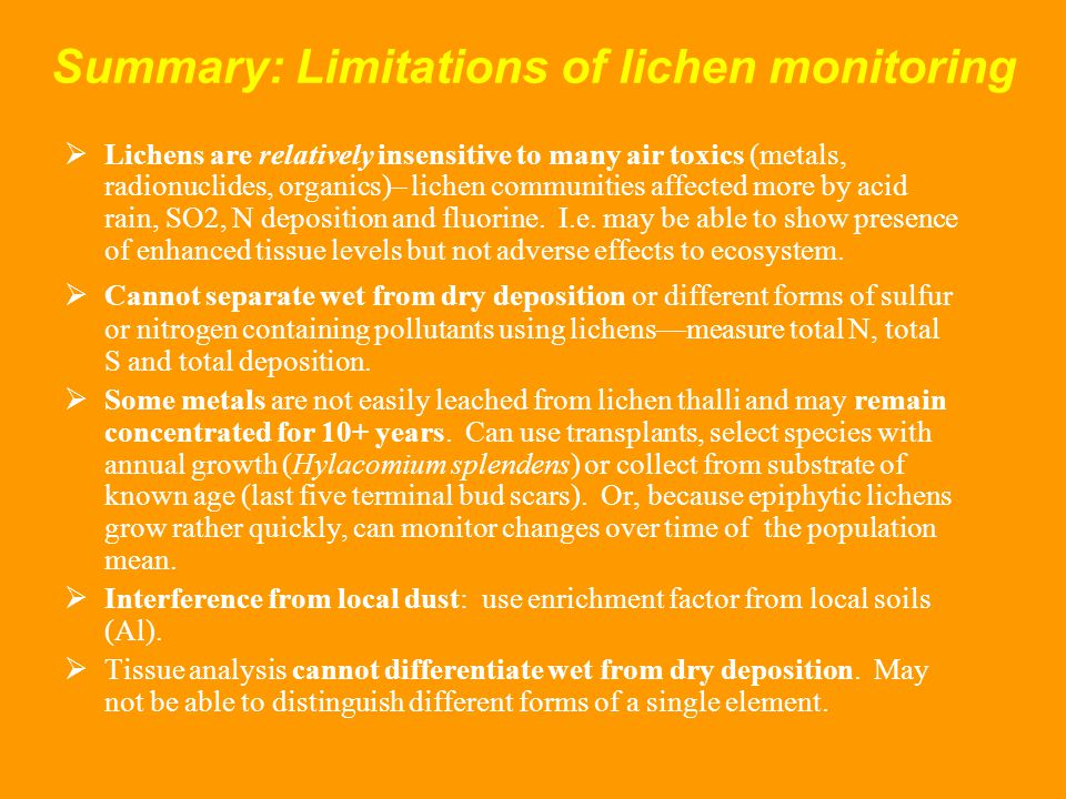 Summary: Limitations of lichen monitoring  Lichens are relatively insensitive to many air toxics (metals, radionuclides, organics)– lichen communities affected more by acid rain, SO2, N deposition and fluorine.
