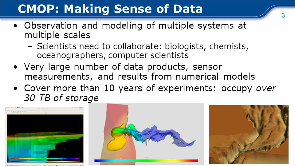 3 Observation and modeling of multiple systems at multiple scales –Scientists need to collaborate: biologists, chemists, oceanographers, computer scientists Very large number of data products, sensor measurements, and results from numerical models Cover more than 10 years of experiments: occupy over 30 TB of storage