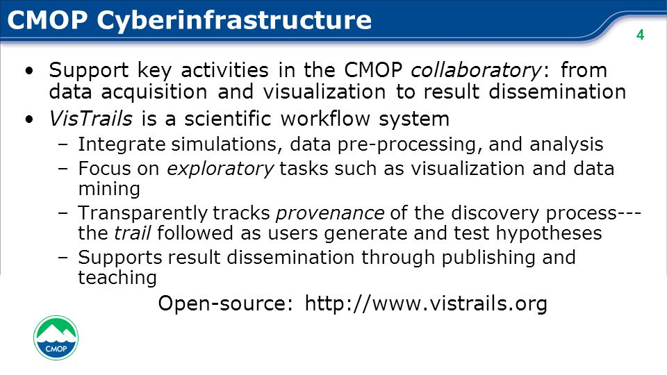 4 CMOP Cyberinfrastructure Support key activities in the CMOP collaboratory: from data acquisition and visualization to result dissemination VisTrails is a scientific workflow system –Integrate simulations, data pre-processing, and analysis –Focus on exploratory tasks such as visualization and data mining –Transparently tracks provenance of the discovery process--- the trail followed as users generate and test hypotheses –Supports result dissemination through publishing and teaching Open-source: http://www.vistrails.org