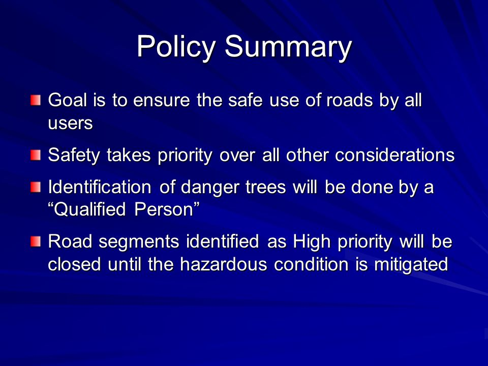 Policy Summary Goal is to ensure the safe use of roads by all users Safety takes priority over all other considerations Identification of danger trees will be done by a Qualified Person Road segments identified as High priority will be closed until the hazardous condition is mitigated
