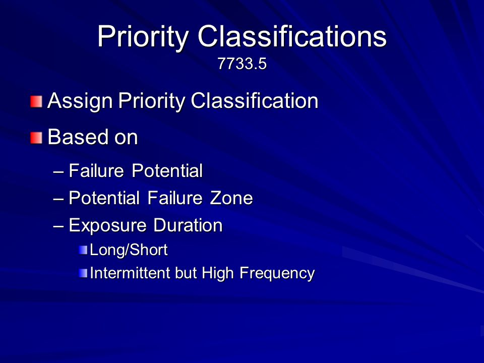 Priority Classifications 7733.5 Assign Priority Classification Based on –Failure Potential –Potential Failure Zone –Exposure Duration Long/Short Intermittent but High Frequency