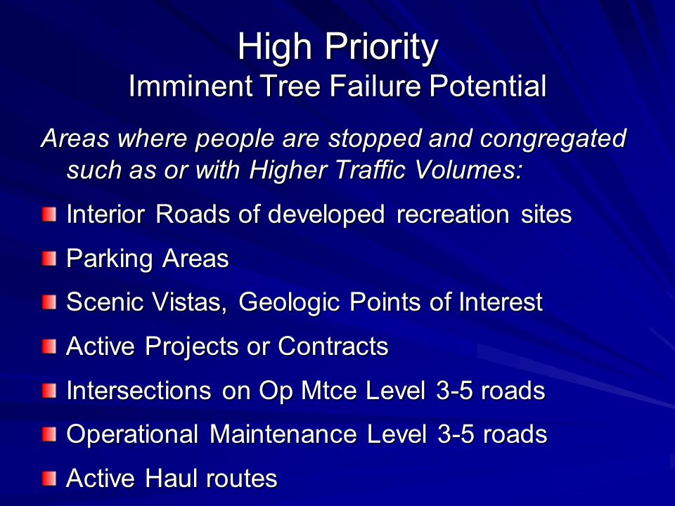 High Priority Imminent Tree Failure Potential Areas where people are stopped and congregated such as or with Higher Traffic Volumes: Interior Roads of developed recreation sites Parking Areas Scenic Vistas, Geologic Points of Interest Active Projects or Contracts Intersections on Op Mtce Level 3-5 roads Operational Maintenance Level 3-5 roads Active Haul routes