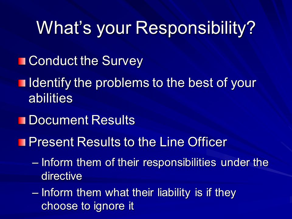 What's your Responsibility? Conduct the Survey Identify the problems to the best of your abilities Document Results Present Results to the Line Office