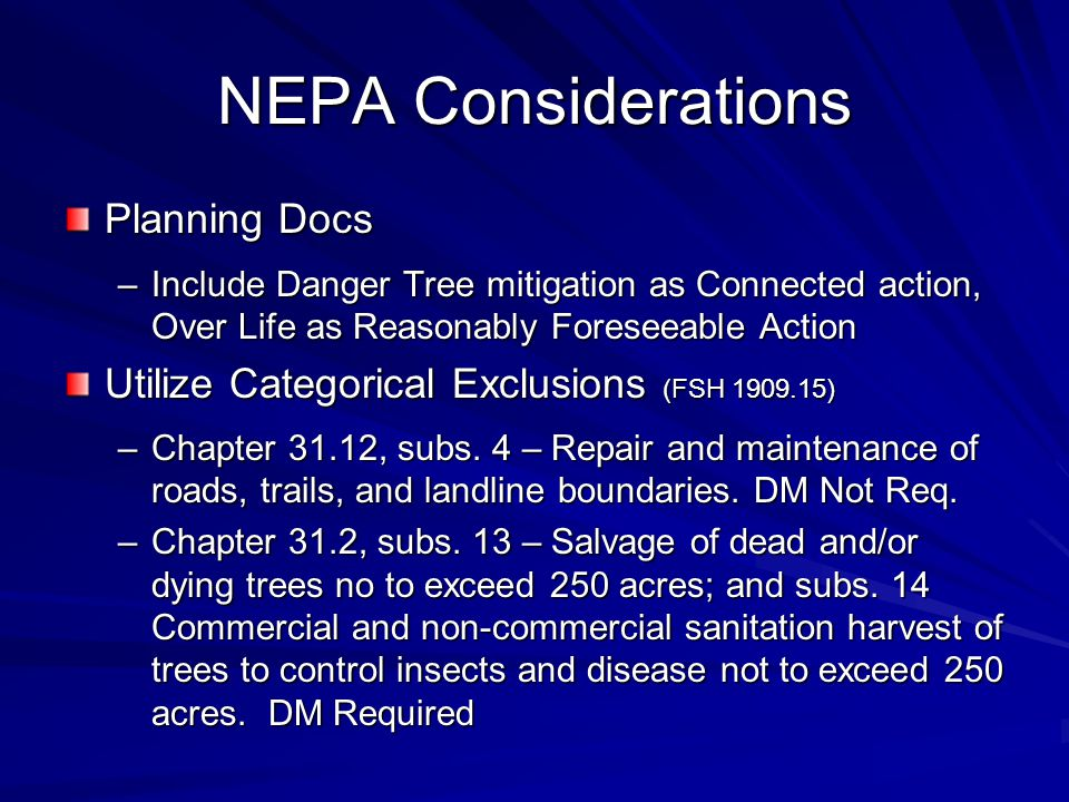 NEPA Considerations Planning Docs –Include Danger Tree mitigation as Connected action, Over Life as Reasonably Foreseeable Action Utilize Categorical Exclusions (FSH 1909.15) –Chapter 31.12, subs.