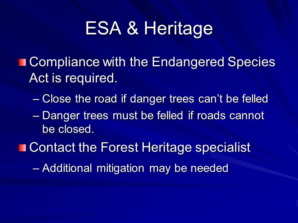 ESA & Heritage Compliance with the Endangered Species Act is required. –Close the road if danger trees can't be felled –Danger trees must be felled if
