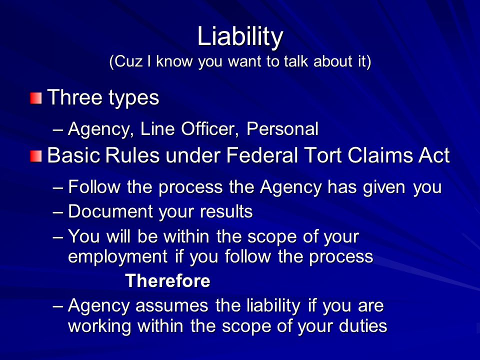 Liability (Cuz I know you want to talk about it) Three types –Agency, Line Officer, Personal Basic Rules under Federal Tort Claims Act –Follow the process the Agency has given you –Document your results –You will be within the scope of your employment if you follow the process Therefore –Agency assumes the liability if you are working within the scope of your duties