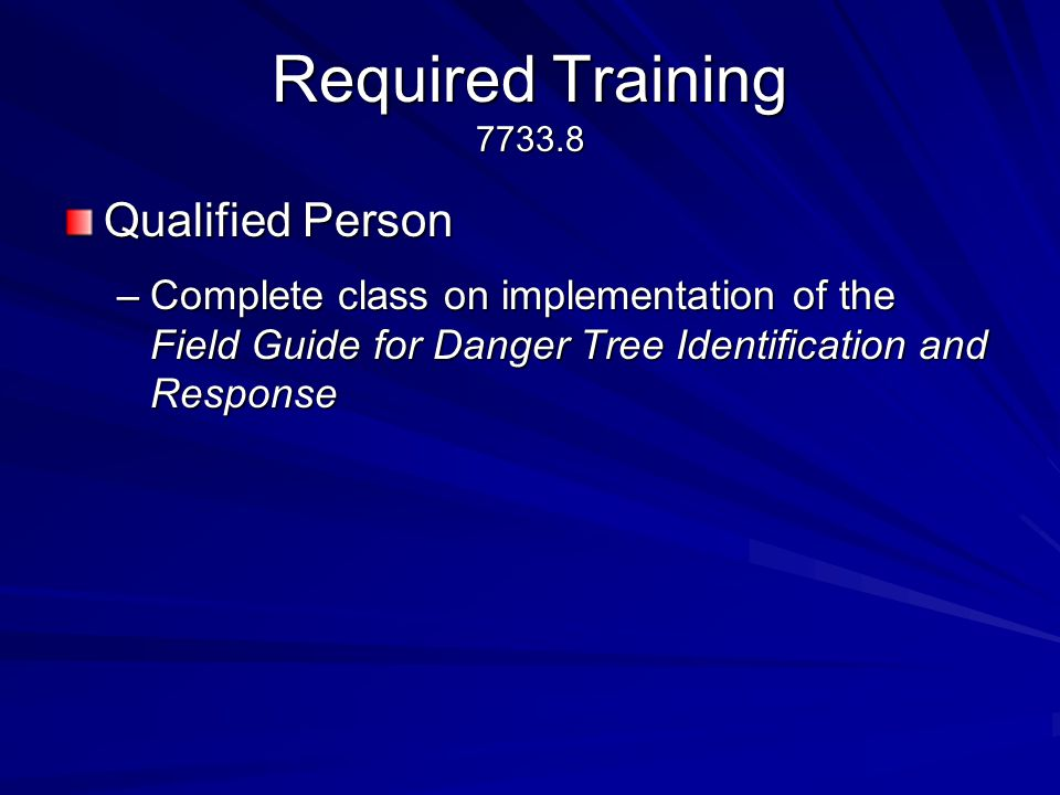 Required Training 7733.8 Qualified Person –Complete class on implementation of the Field Guide for Danger Tree Identification and Response