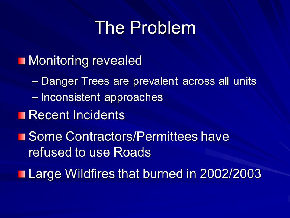 The Problem Monitoring revealed –Danger Trees are prevalent across all units –Inconsistent approaches Recent Incidents Some Contractors/Permittees hav