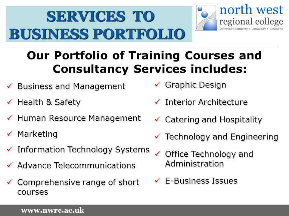 www.nwrc.ac.uk SERVICES TO BUSINESS PORTFOLIO Our Portfolio of Training Courses and Consultancy Services includes: Business and Management Business and Management Health & Safety Health & Safety Human Resource Management Human Resource Management Marketing Marketing Information Technology Systems Information Technology Systems Advance Telecommunications Advance Telecommunications Comprehensive range of short courses Comprehensive range of short courses Graphic Design Graphic Design Interior Architecture Interior Architecture Catering and Hospitality Catering and Hospitality Technology and Engineering Technology and Engineering Office Technology and Administration Office Technology and Administration E-Business Issues E-Business Issues