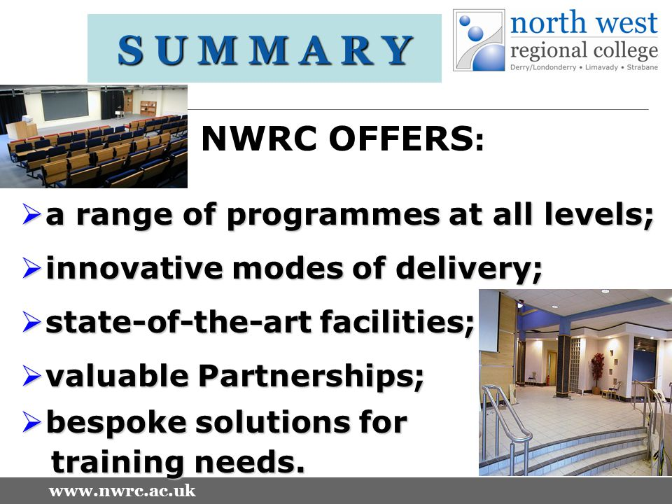 www.nwrc.ac.uk S U M M A R Y NWRC OFFERS :  a range of programmes at all levels;  innovative modes of delivery;  state-of-the-art facilities;  valuable Partnerships;  bespoke solutions for training needs.