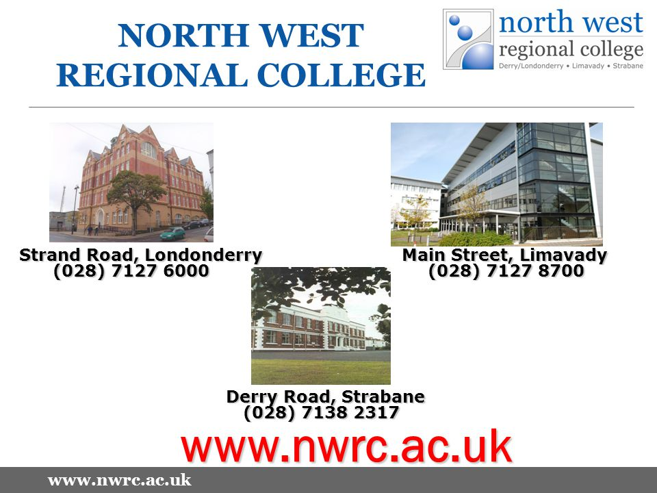 www.nwrc.ac.uk NORTH WEST REGIONAL COLLEGE Strand Road, Londonderry Main Street, Limavady (028) 7127 6000 (028) 7127 8700 (028) 7127 6000 (028) 7127 8700 Derry Road, Strabane (028) 7138 2317 (028) 7138 2317 www.nwrc.ac.uk
