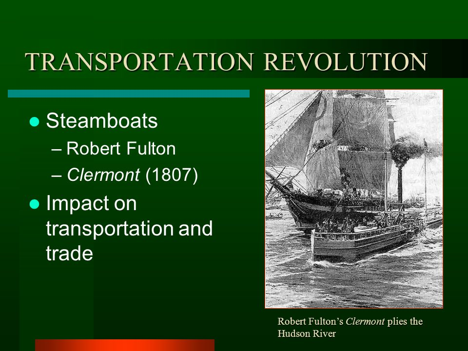 TRANSPORTATION REVOLUTION Erie Canal (1825) Significance –Cost of trade –Direction of trade –Settlement of NW –New York City –Upstate NY –Canal boom