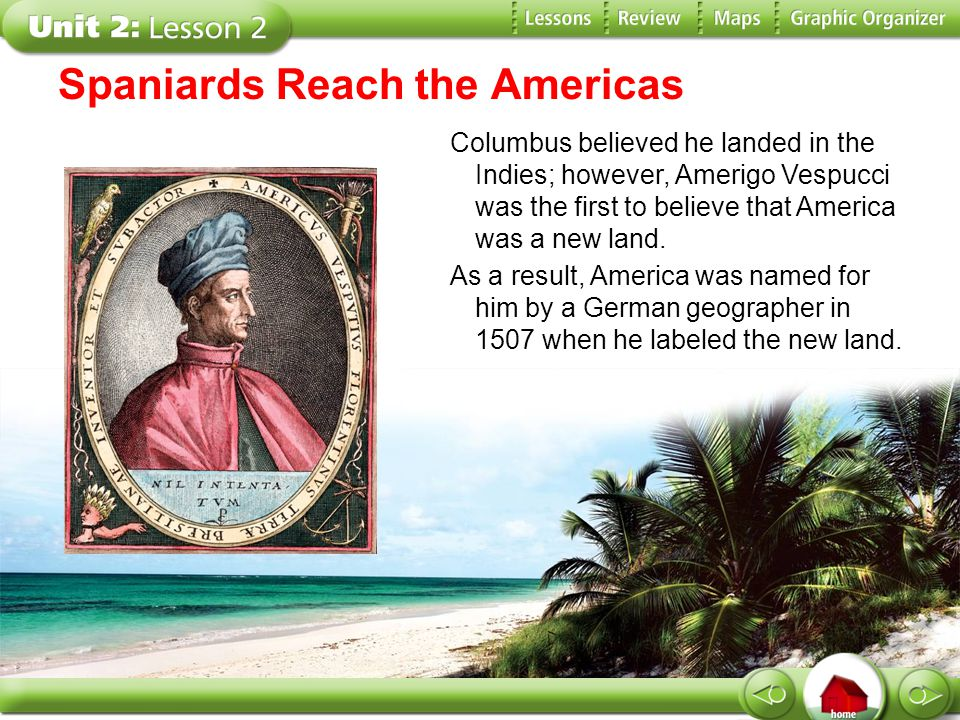 Spaniards Reach the Americas Columbus believed he landed in the Indies; however, Amerigo Vespucci was the first to believe that America was a new land