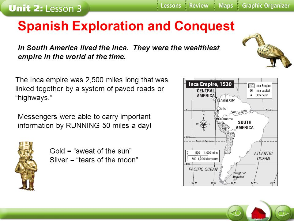 Spanish Exploration and Conquest In South America lived the Inca. They were the wealthiest empire in the world at the time. The Inca empire was 2,500