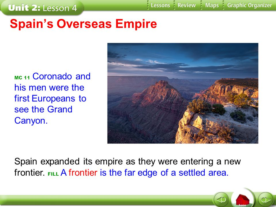 Spain's Overseas Empire MC 11 Coronado and his men were the first Europeans to see the Grand Canyon. Spain expanded its empire as they were entering a