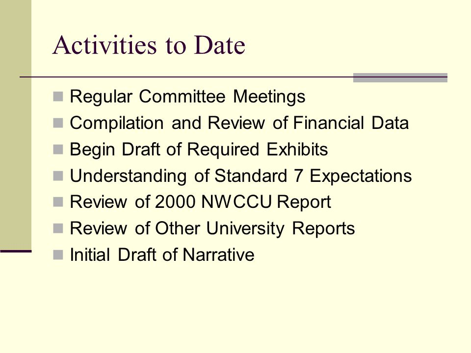 Activities to Date Regular Committee Meetings Compilation and Review of Financial Data Begin Draft of Required Exhibits Understanding of Standard 7 Expectations Review of 2000 NWCCU Report Review of Other University Reports Initial Draft of Narrative