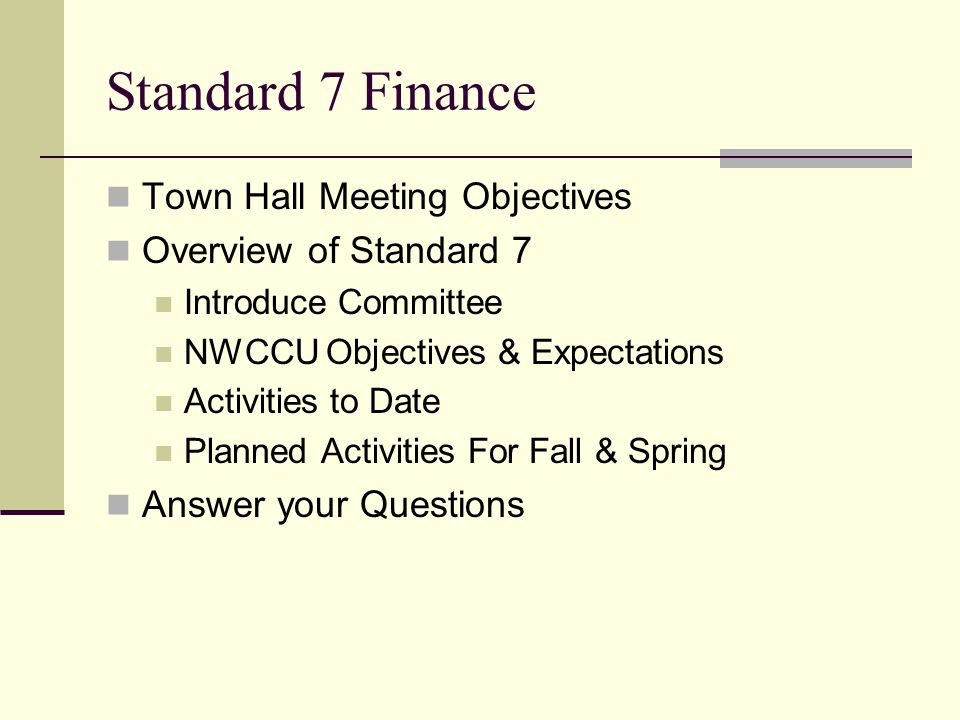 Standard 7 Finance Town Hall Meeting Objectives Overview of Standard 7 Introduce Committee NWCCU Objectives & Expectations Activities to Date Planned Activities For Fall & Spring Answer your Questions