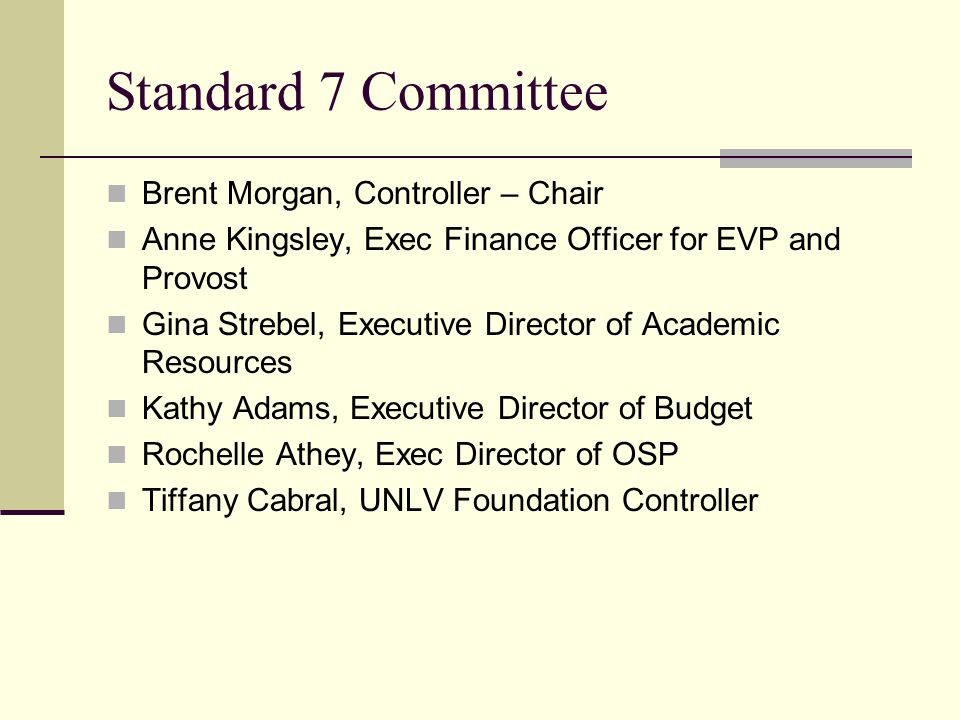 Standard 7 Committee Brent Morgan, Controller – Chair Anne Kingsley, Exec Finance Officer for EVP and Provost Gina Strebel, Executive Director of Academic Resources Kathy Adams, Executive Director of Budget Rochelle Athey, Exec Director of OSP Tiffany Cabral, UNLV Foundation Controller