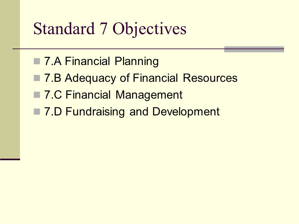 Standard 7 Objectives 7.A Financial Planning 7.B Adequacy of Financial Resources 7.C Financial Management 7.D Fundraising and Development