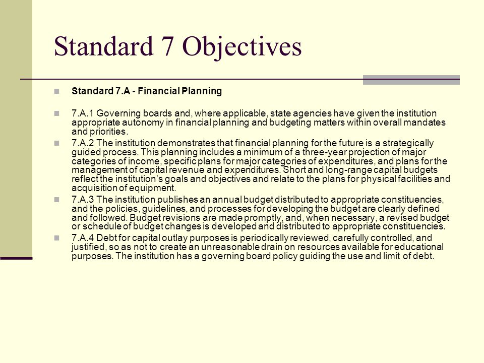 Standard 7 Objectives Standard 7.A - Financial Planning 7.A.1 Governing boards and, where applicable, state agencies have given the institution appropriate autonomy in financial planning and budgeting matters within overall mandates and priorities.