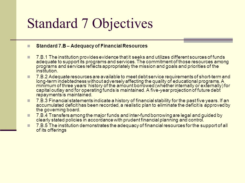 Standard 7 Objectives Standard 7.B – Adequacy of Financial Resources 7.B.1 The institution provides evidence that it seeks and utilizes different sources of funds adequate to support its programs and services.