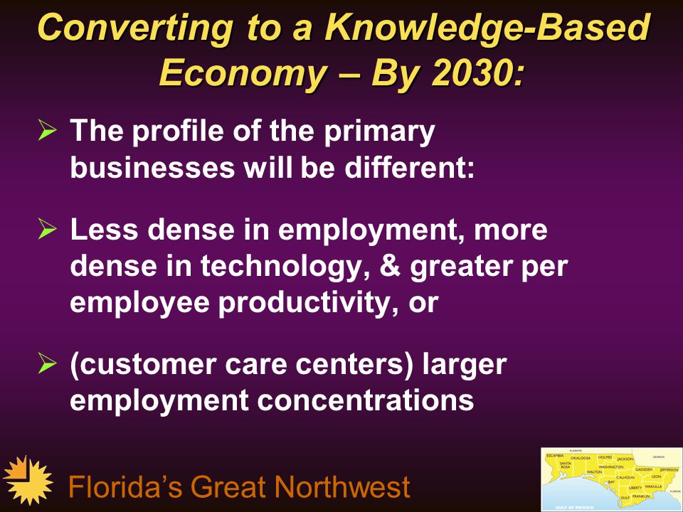 Florida's Great Northwest Converting to a Knowledge-Based Economy – By 2030:  The profile of the primary businesses will be different:  Less dense in employment, more dense in technology, & greater per employee productivity, or  (customer care centers) larger employment concentrations