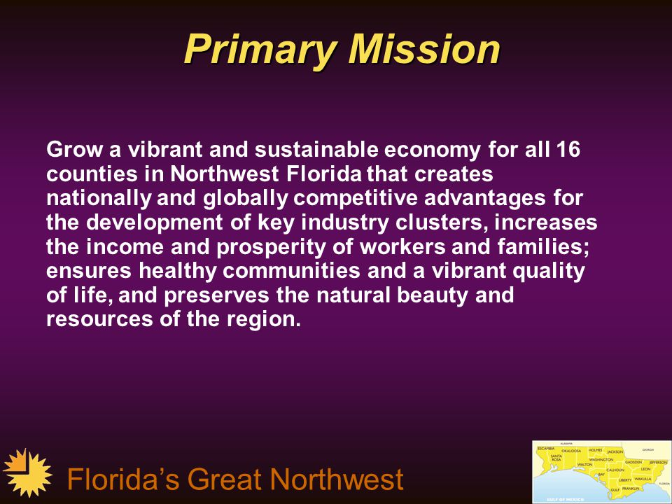 Florida's Great Northwest Primary Mission Grow a vibrant and sustainable economy for all 16 counties in Northwest Florida that creates nationally and globally competitive advantages for the development of key industry clusters, increases the income and prosperity of workers and families; ensures healthy communities and a vibrant quality of life, and preserves the natural beauty and resources of the region.