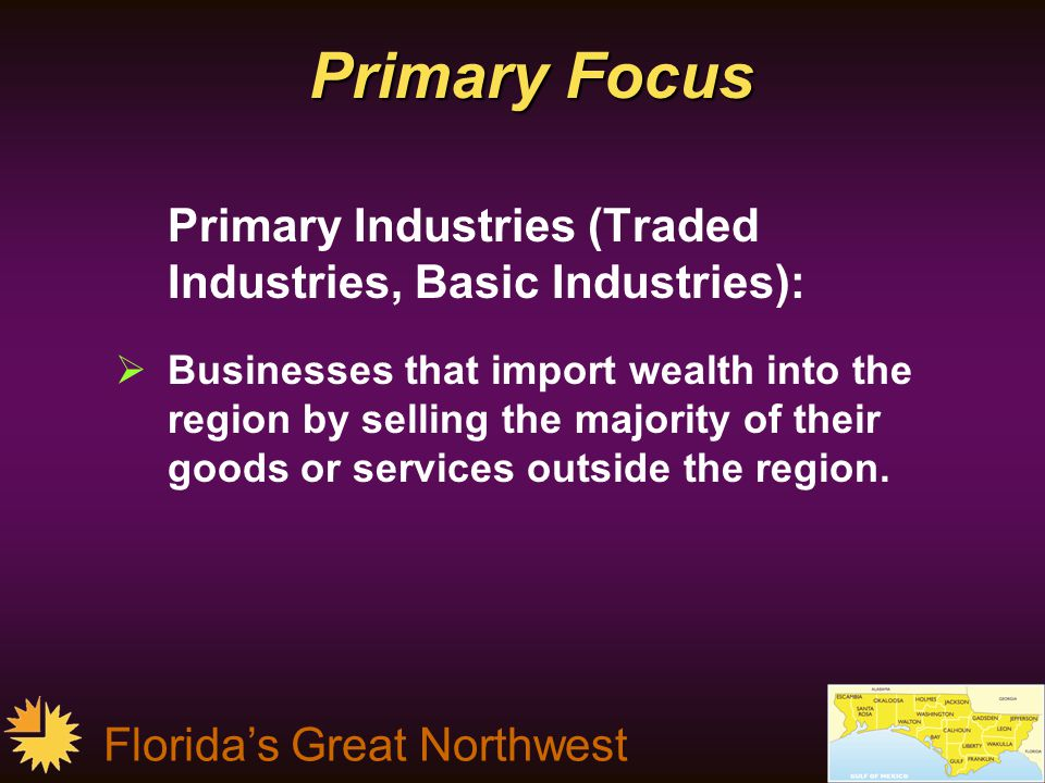 Florida's Great Northwest FGNW Targeted Industries  Aerospace & defense  Medical technologies/medical device manufacturing  Health services where a minimum of 70% of the revenue is from outside of the region  Information technology, software development & electronic component manufacturing  Construction component materials manufacturing  Logistics & distribution  Financial services  Alternative energy