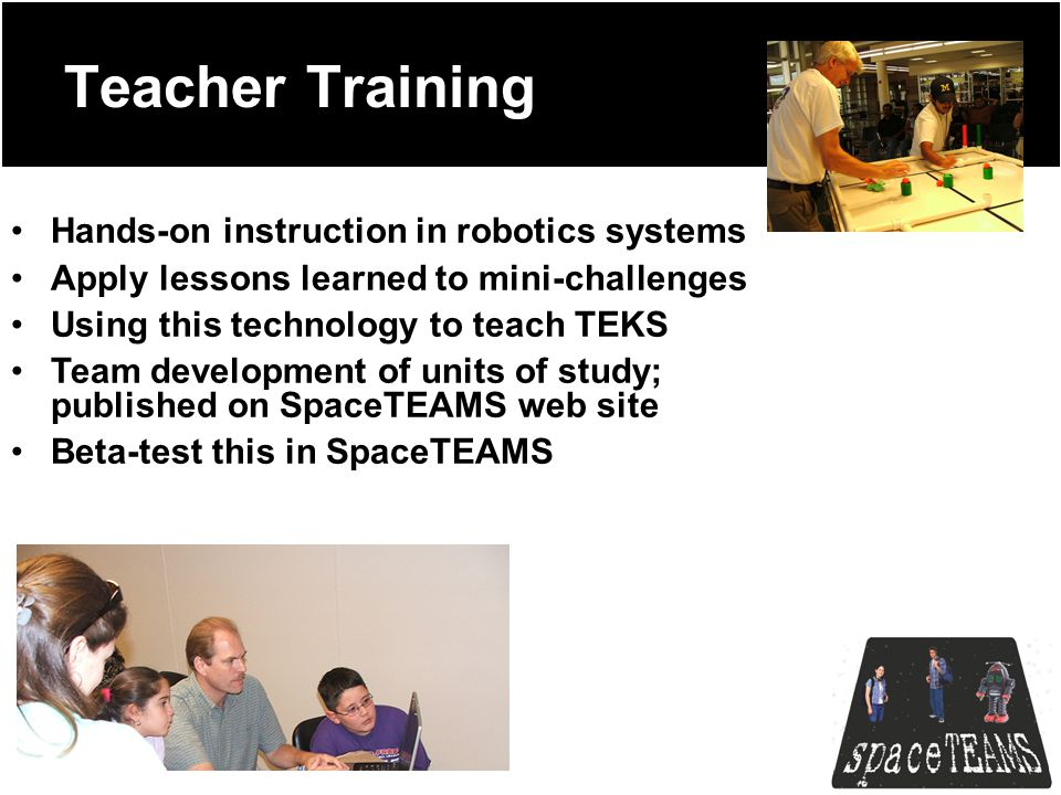 Teacher Training Hands-on instruction in robotics systems Apply lessons learned to mini-challenges Using this technology to teach TEKS Team development of units of study; published on SpaceTEAMS web site Beta-test this in SpaceTEAMS