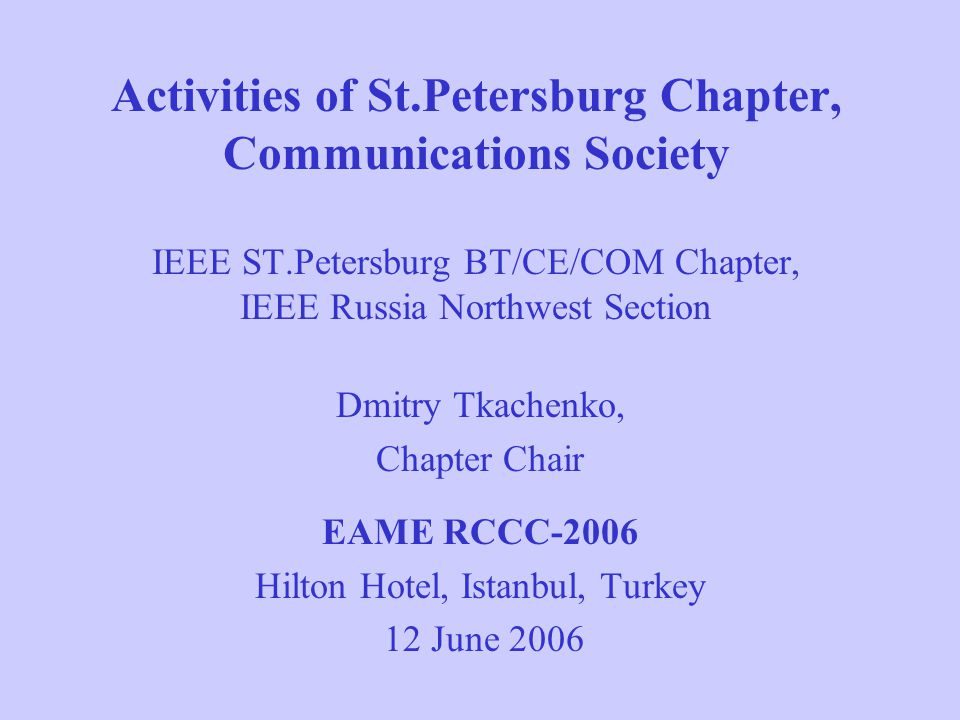History of the Chapter Established on 18 February 1998 as a Chapter of Broadcast Technology Society, included 16 members Status of the Chapter changed to joint BTS/ComSoc Chapter on 14 April 1999 Status of the Chapter changed to joint BT/COM/CAS Chapter on 27 July 2000 On 22 October 2003 the status of the Chapter was changed to IEEE St.Petersburg BT/CE/COM Chapter IEEE Russia Northwest Section was established in 2003, currently the Section includes 9 IEEE Chapters and 1 student branch, totally about 200 members