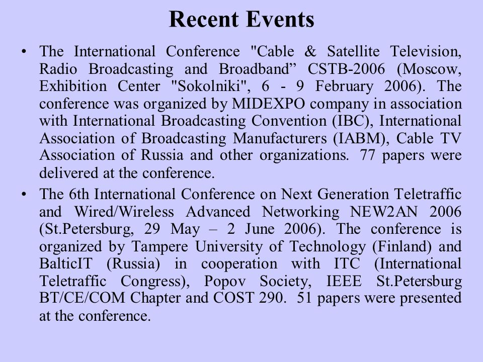 Recent Events The International Conference Cable & Satellite Television, Radio Broadcasting and Broadband CSTB-2006 (Moscow, Exhibition Center Sokolniki , 6 - 9 February 2006).