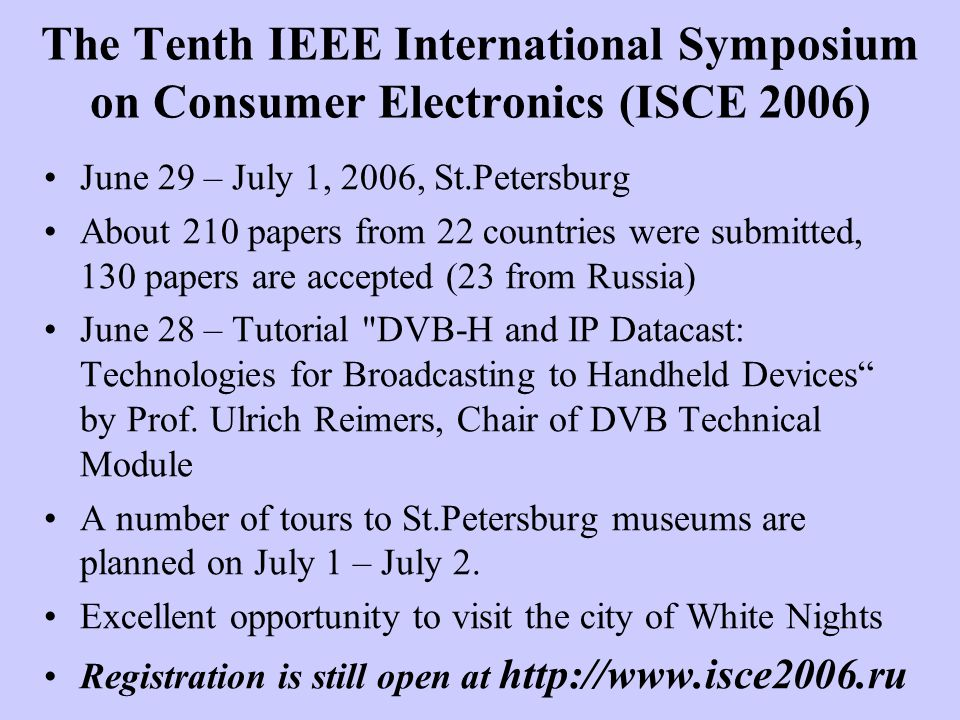 The Tenth IEEE International Symposium on Consumer Electronics (ISCE 2006) June 29 – July 1, 2006, St.Petersburg About 210 papers from 22 countries were submitted, 130 papers are accepted (23 from Russia) June 28 – Tutorial DVB-H and IP Datacast: Technologies for Broadcasting to Handheld Devices by Prof.