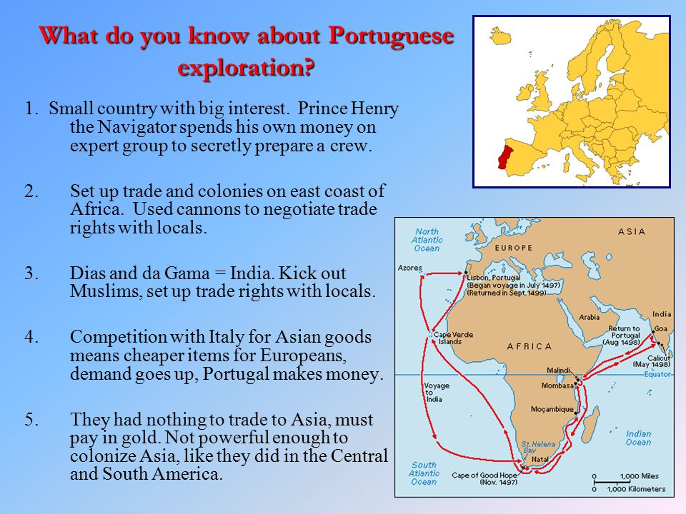 What do you know about Portuguese exploration? 1. Small country with big interest. Prince Henry the Navigator spends his own money on expert group to