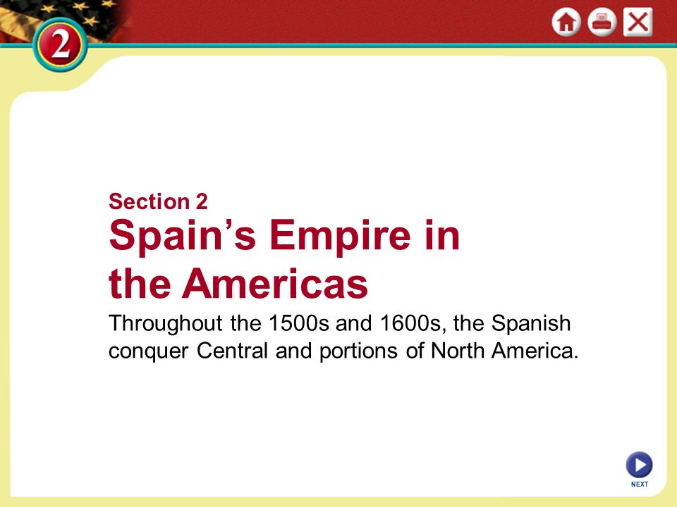 Section 2 Spain's Empire in the Americas Throughout the 1500s and 1600s, the Spanish conquer Central and portions of North America. NEXT