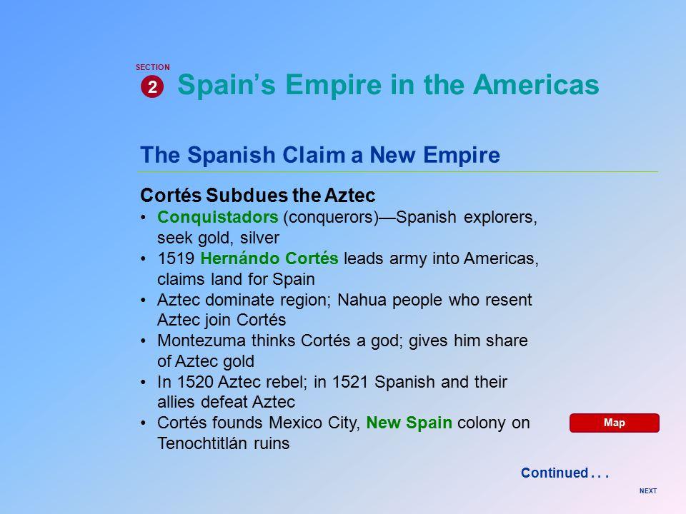 The Spanish Claim a New Empire Cortés Subdues the Aztec Conquistadors (conquerors)—Spanish explorers, seek gold, silver 1519 Hernándo Cortés leads arm