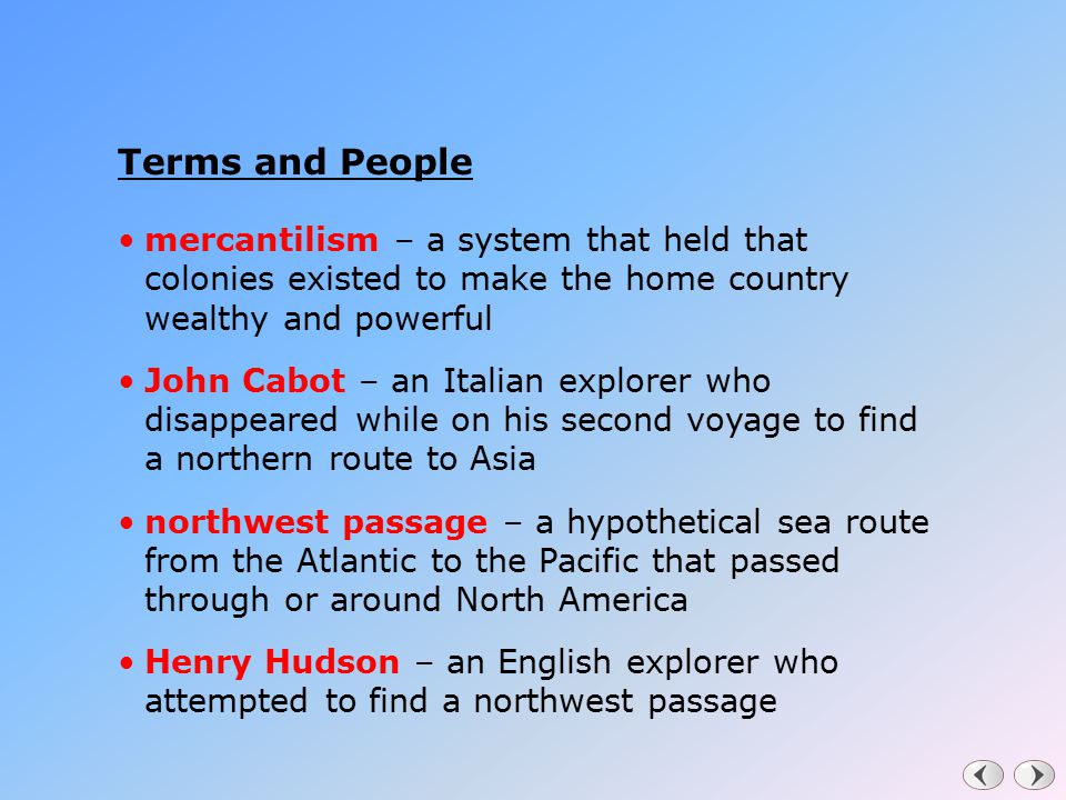 Terms and People mercantilism – a system that held that colonies existed to make the home country wealthy and powerful John Cabot – an Italian explore